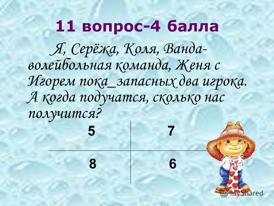11 вопрос-4 балла Я, Серёжа, Коля, Ванда- волейбольная команда, Женя с Игорем пока_запасных два игрока. А когда подучатся, сколько нас получится? 5 7 8 6