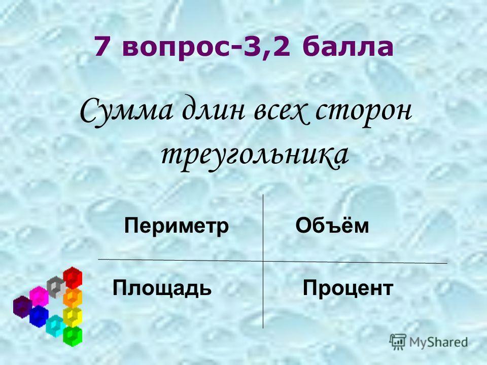 7 вопрос-3,2 балла Сумма длин всех сторон треугольника Периметр Объём Площадь Процент