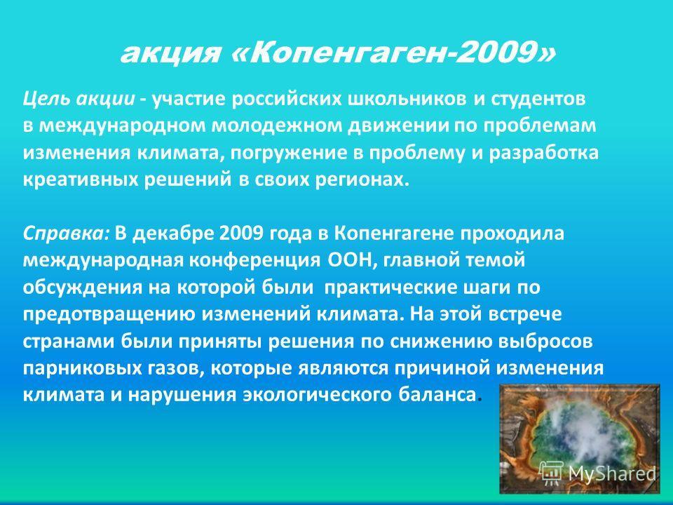 акция «Копенгаген-2009» Цель акции - участие российских школьников и студентов в международном молодежном движении по проблемам изменения климата, погружение в проблему и разработка креативных решений в своих регионах. Справка: В декабре 2009 года в