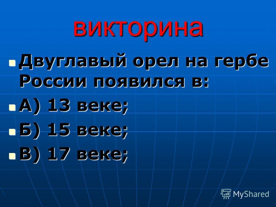 викторина Двуглавый орел на гербе России появился в: Двуглавый орел на гербе России появился в: А) 13 веке; А) 13 веке; Б) 15 веке; Б) 15 веке; В) 17 веке; В) 17 веке;