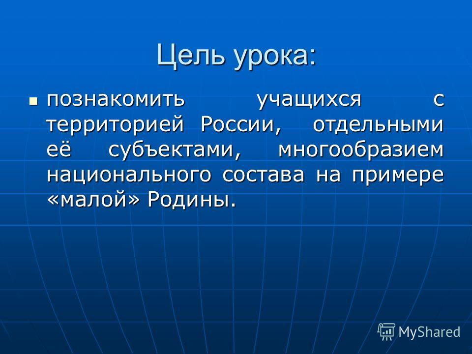 Цель урока: познакомить учащихся с территорией России, отдельными её субъектами, многообразием национального состава на примере «малой» Родины. познакомить учащихся с территорией России, отдельными её субъектами, многообразием национального состава н