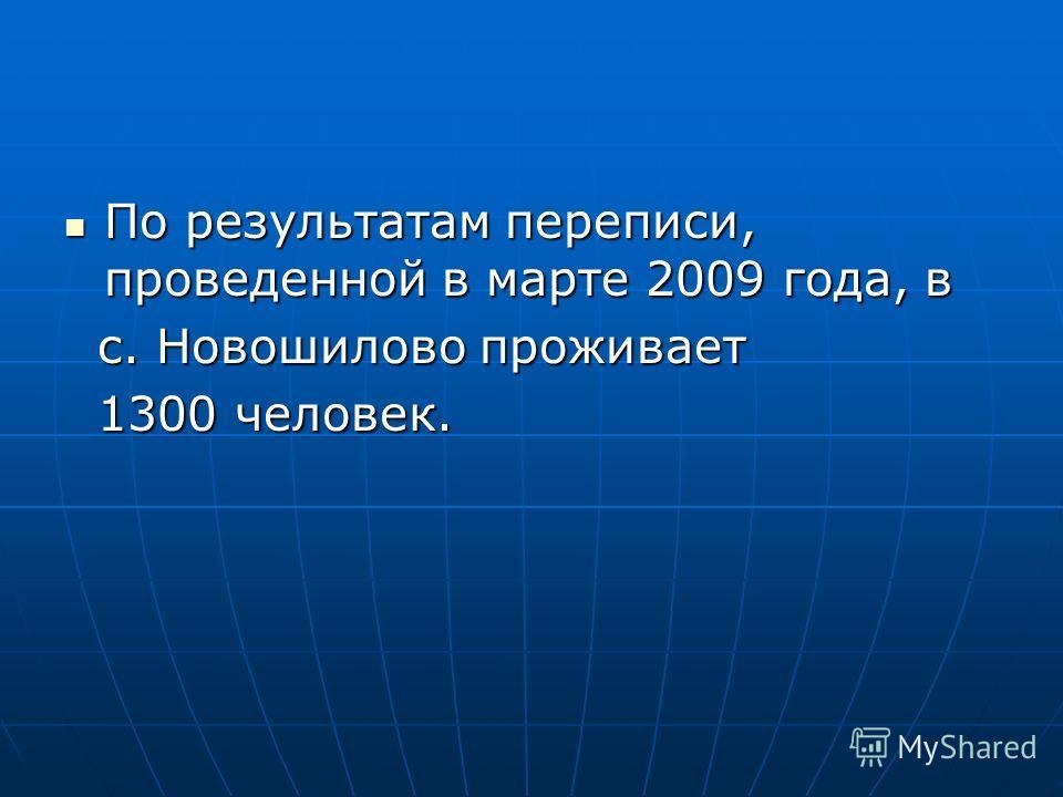 По результатам переписи, проведенной в марте 2009 года, в По результатам переписи, проведенной в марте 2009 года, в с. Новошилово проживает с. Новошилово проживает 1300 человек. 1300 человек.