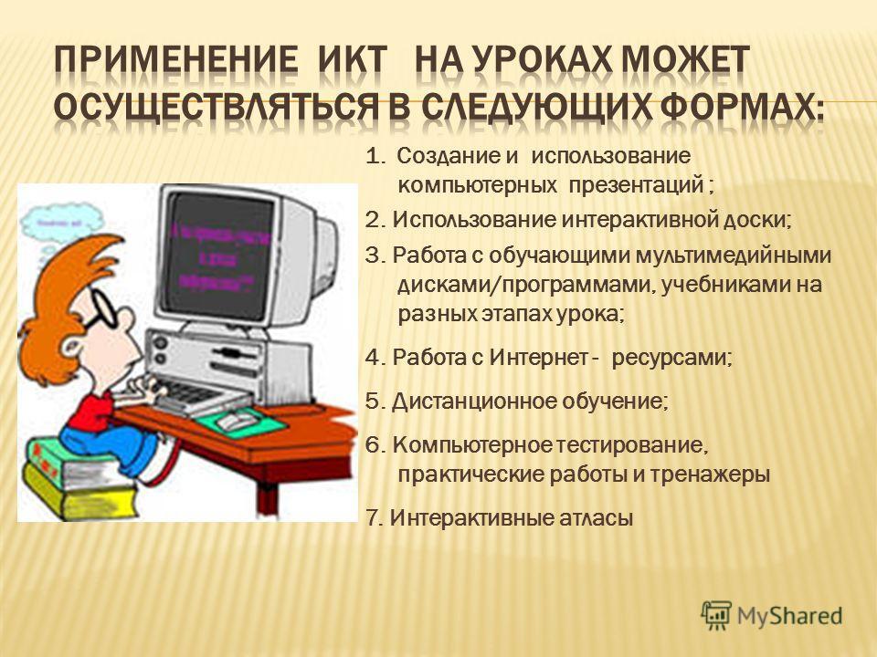1. Создание и использование компьютерных презентаций ; 2. Использование интерактивной доски; 3. Работа с обучающими мультимедийными дисками/программами, учебниками на разных этапах урока; 4. Работа с Интернет - ресурсами; 5. Дистанционное обучение; 6