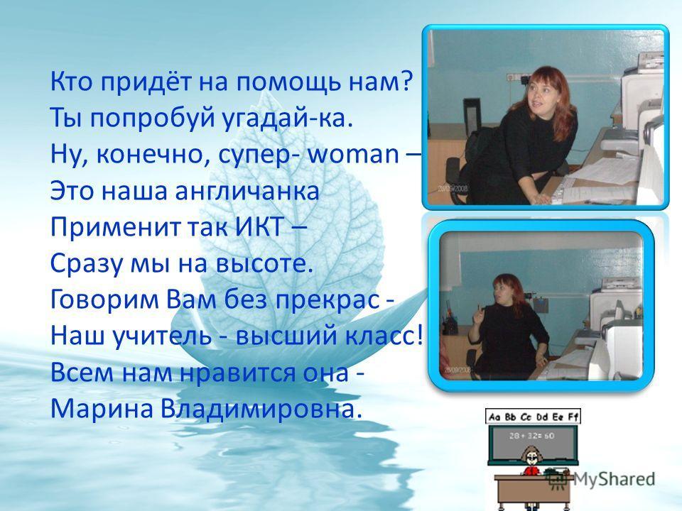 Кто придёт на помощь нам? Ты попробуй угадай-ка. Ну, конечно, супер- woman – Это наша англичанка Применит так ИКТ – Сразу мы на высоте. Говорим Вам без прекрас - Наш учитель - высший класс! Всем нам нравится она - Марина Владимировна.