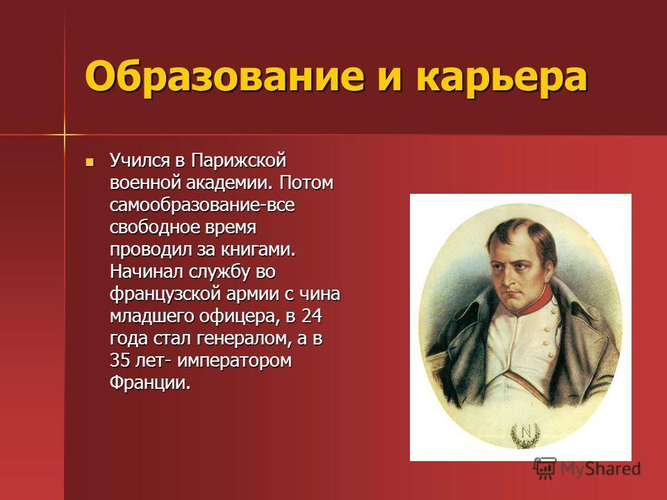 Образование и карьера Учился в Парижской военной академии. Потом самообразование-все свободное время проводил за книгами. Начинал службу во французской армии с чина младшего офицера, в 24 года стал генералом, а в 35 лет- императором Франции. Учился в