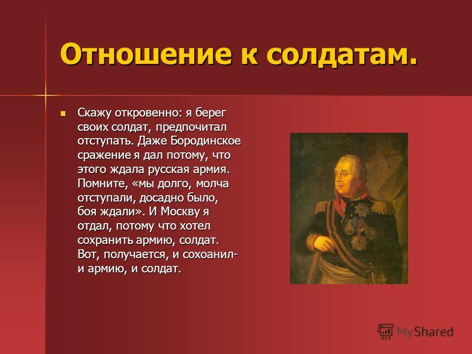 Отношение к солдатам. Скажу откровенно: я берег своих солдат, предпочитал отступать. Даже Бородинское сражение я дал потому, что этого ждала русская армия. Помните, «мы долго, молча отступали, досадно было, боя ждали». И Москву я отдал, потому что хо