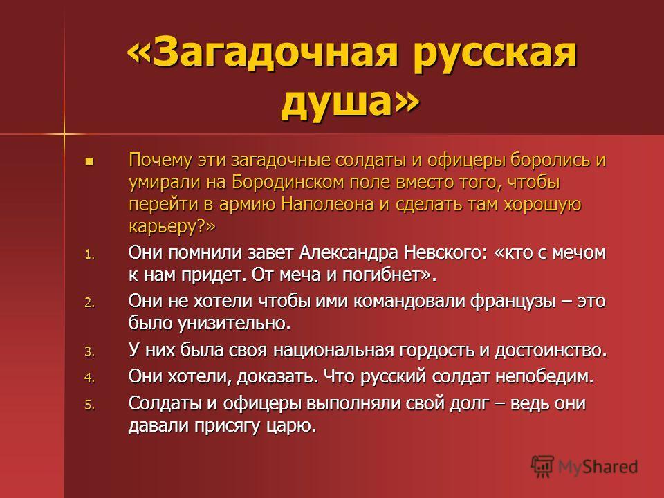 «Загадочная русская душа» Почему эти загадочные солдаты и офицеры боролись и умирали на Бородинском поле вместо того, чтобы перейти в армию Наполеона и сделать там хорошую карьеру?» Почему эти загадочные солдаты и офицеры боролись и умирали на Бороди