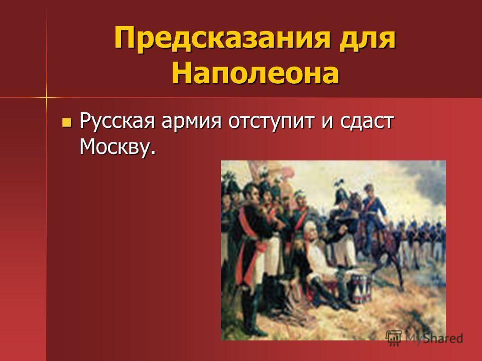 Предсказания для Наполеона Русская армия отступит и сдаст Москву. Русская армия отступит и сдаст Москву.