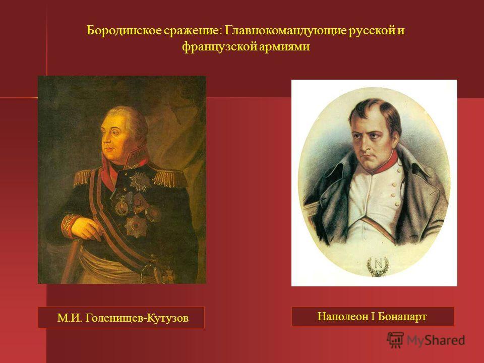 Бородинское сражение: Главнокомандующие русской и французской армиями М.И. Голенищев-Кутузов Наполеон I Бонапарт