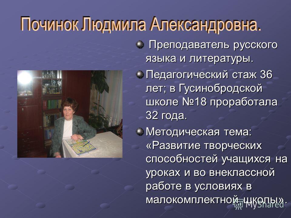Преподаватель русского языка и литературы. Преподаватель русского языка и литературы. Педагогический стаж 36 лет; в Гусинобродской школе 18 проработала 32 года. Методическая тема: «Развитие творческих способностей учащихся на уроках и во внеклассной