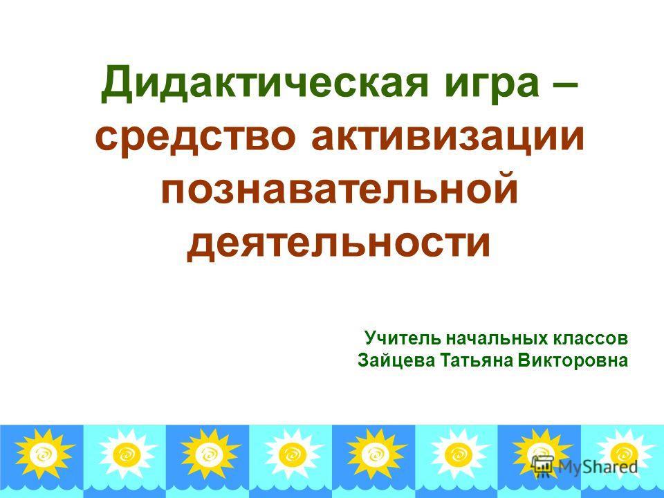 Дидактическая игра – средство активизации познавательной деятельности Учитель начальных классов Зайцева Татьяна Викторовна