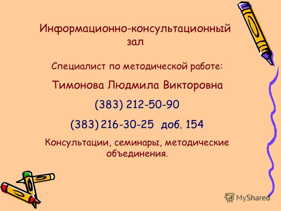 Информационно-консультационный зал Специалист по методической работе: Тимонова Людмила Викторовна (383) 212-50-90 (383) 216-30-25 доб. 154 Консультации, семинары, методические объединения.