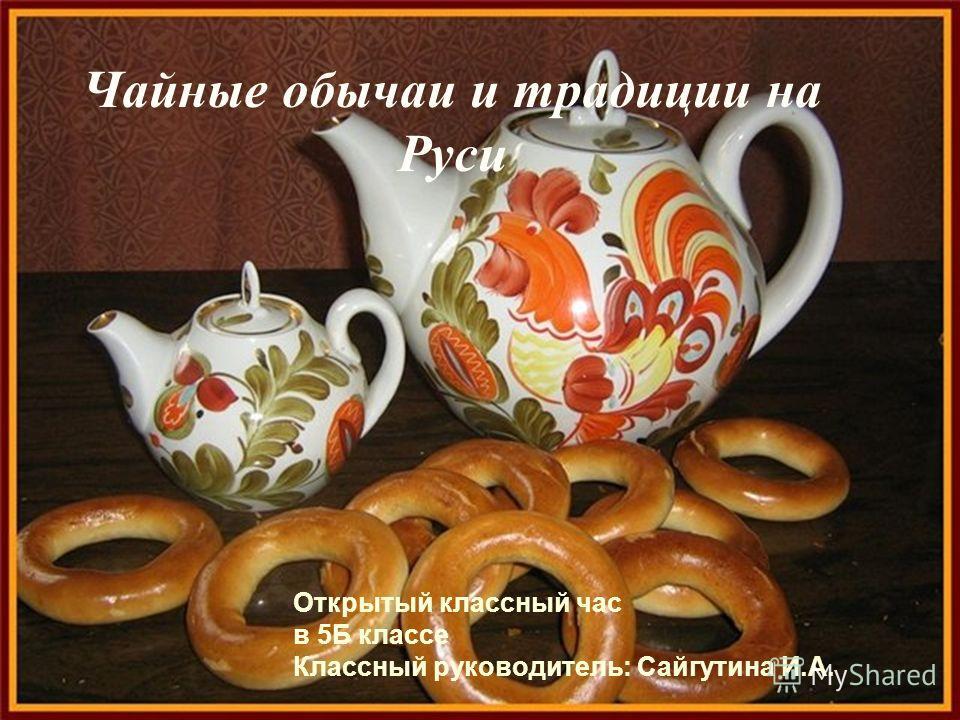 Чайные обычаи и традиции на Руси Открытый классный час в 5Б классе Классный руководитель: Сайгутина И.А.