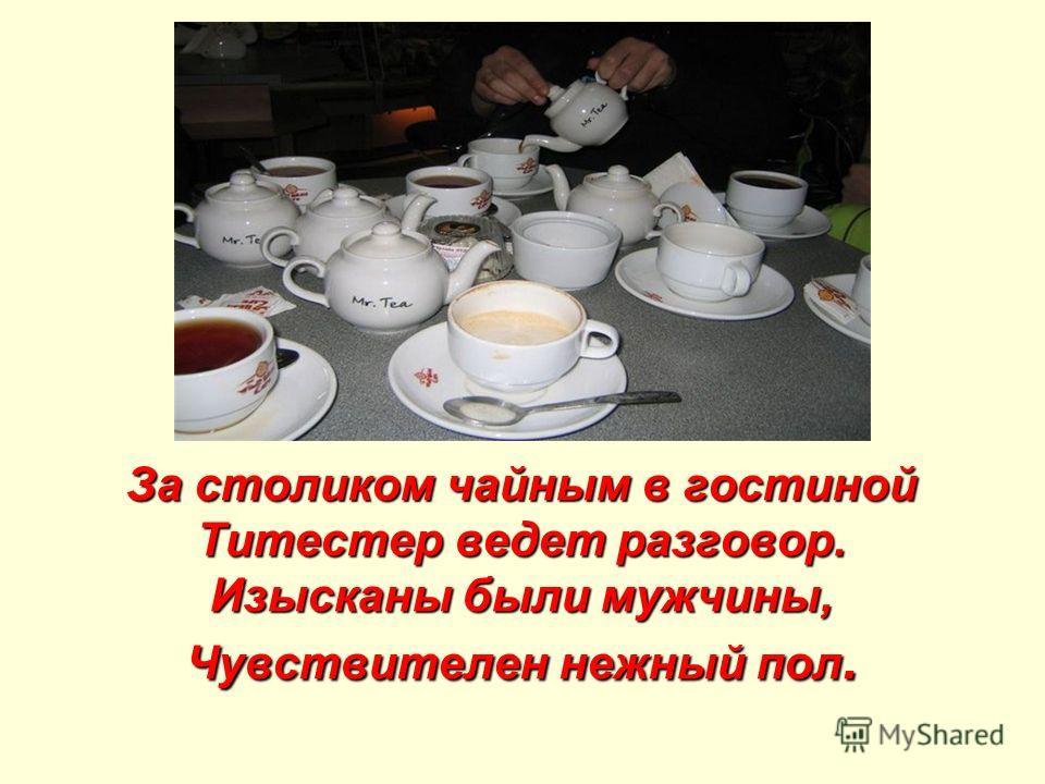 За столиком чайным в гостиной Титестер ведет разговор. Изысканы были мужчины, Чувствителен нежный пол.