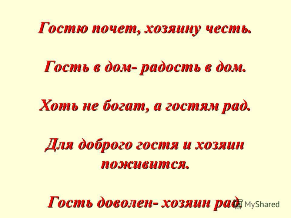 Гостю почет, хозяину честь. Гость в дом- радость в дом. Хоть не богат, а гостям рад. Для доброго гостя и хозяин поживится. Гость доволен- хозяин рад.