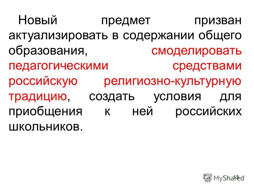 13 Новый предмет призван актуализировать в содержании общего образования, смоделировать педагогическими средствами российскую религиозно-культурную традицию, создать условия для приобщения к ней российских школьников.