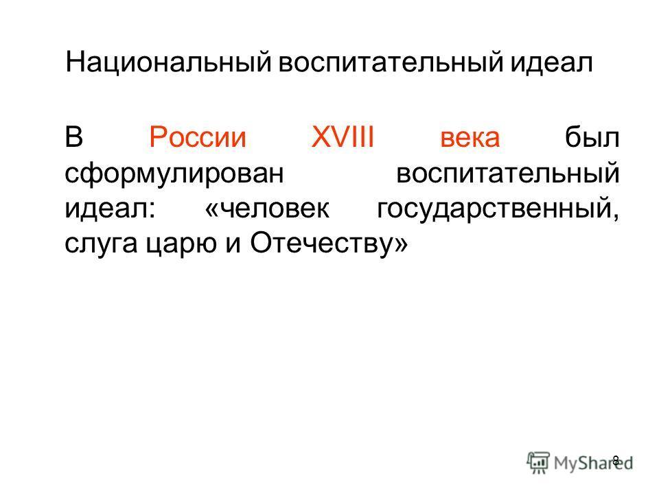 Национальный воспитательный идеал В России XVIII века был сформулирован воспитательный идеал: «человек государственный, слуга царю и Отечеству» 8
