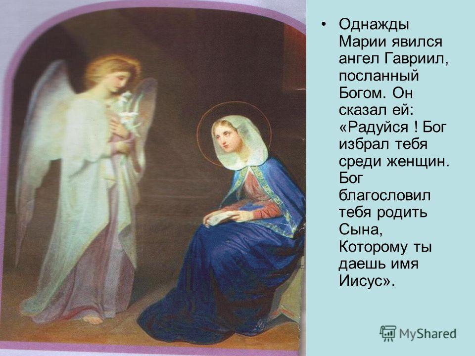 Однажды Марии явился ангел Гавриил, посланный Богом. Он сказал ей: «Радуйся ! Бог избрал тебя среди женщин. Бог благословил тебя родить Сына, Которому ты даешь имя Иисус».