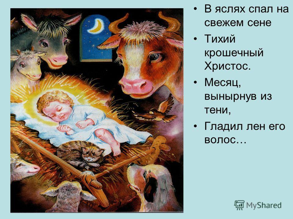 В яслях спал на свежем сене Тихий крошечный Христос. Месяц, вынырнув из тени, Гладил лен его волос…