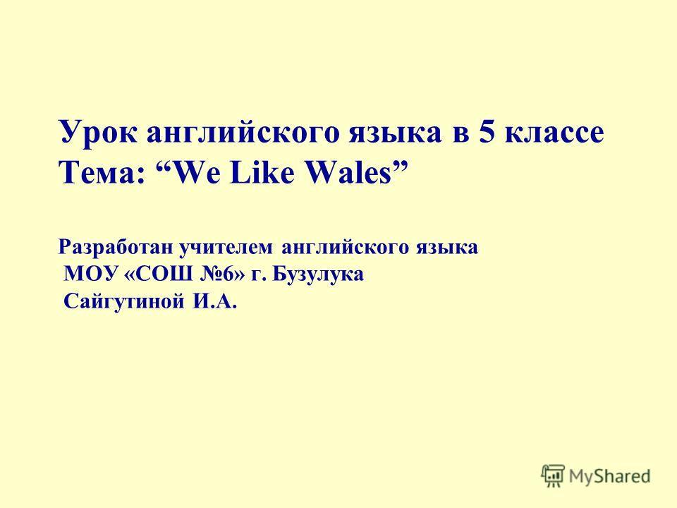 Урок английского языка в 5 классе Тема: We Like Wales Разработан учителем английского языка МОУ «СОШ 6» г. Бузулука Сайгутиной И.А.