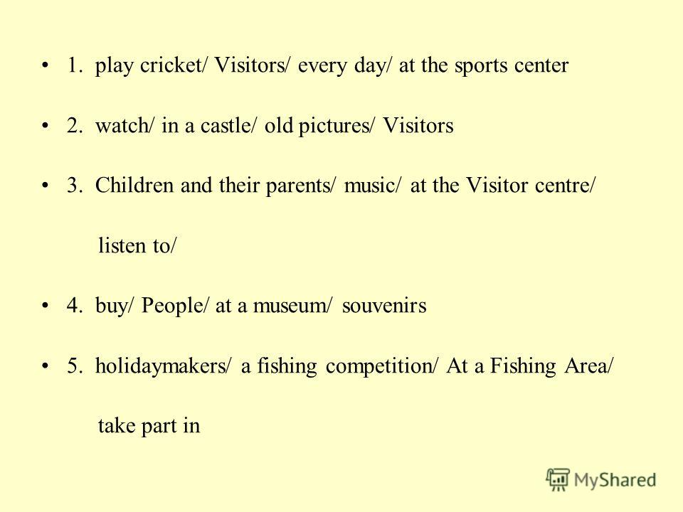1. play cricket/ Visitors/ every day/ at the sports center 2. watch/ in a castle/ old pictures/ Visitors 3. Children and their parents/ music/ at the Visitor centre/ listen to/ 4. buy/ People/ at a museum/ souvenirs 5. holidaymakers/ a fishing compet