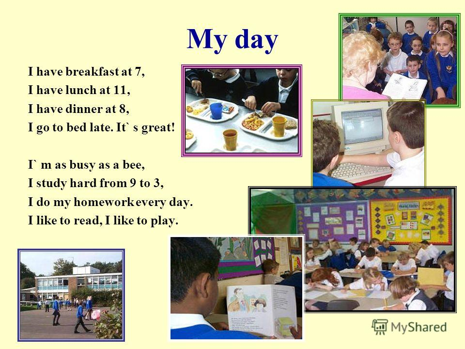 My day I have breakfast at 7, I have lunch at 11, I have dinner at 8, I go to bed late. It` s great! I` m as busy as a bee, I study hard from 9 to 3, I do my homework every day. I like to read, I like to play.