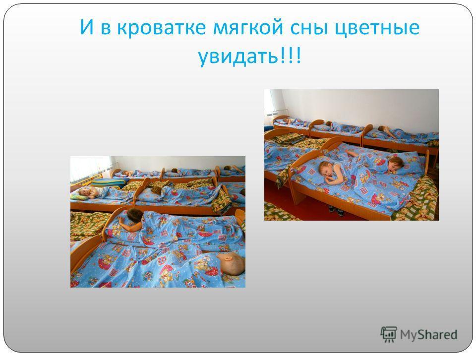 И в кроватке мягкой сны цветные увидать !!!