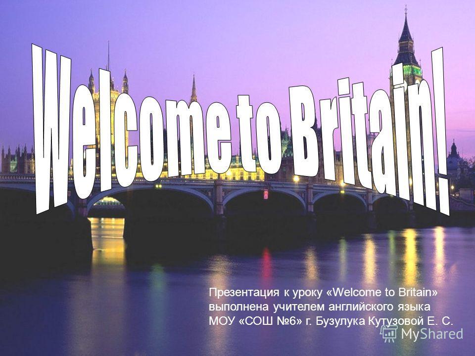 Презентация к уроку «Welcome to Britain» выполнена учителем английского языка МОУ «СОШ 6» г. Бузулука Кутузовой Е. С.