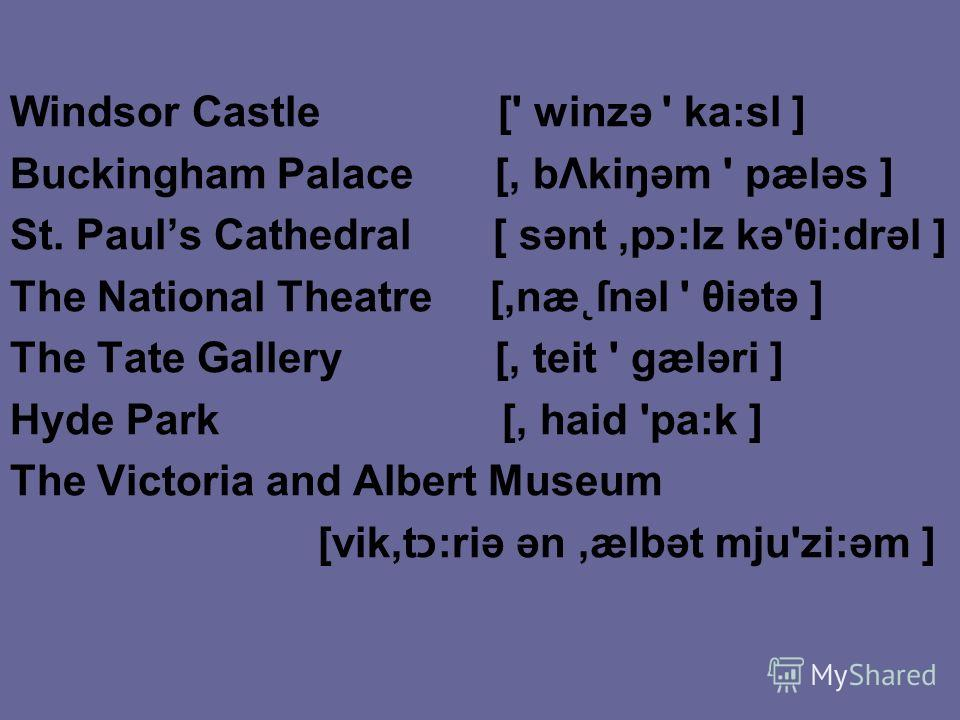 Windsor Castle [' winzə ' ka:sl ] Buckingham Palace [, bΛkiŋəm ' pæləs ] St. Pauls Cathedral [ sənt,pכ:lz kə'θi:drəl ] The National Theatre [,næ˛ſnəl ' θiətə ] The Tate Gallery [, teit ' gæləri ] Hyde Park [, haid 'pa:k ] The Victoria and Albert Muse