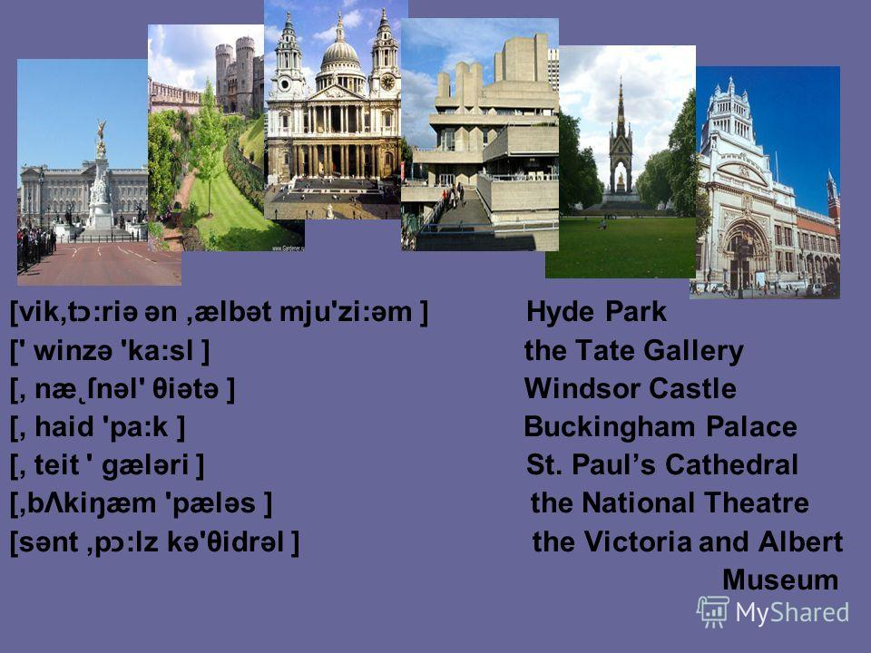 [vik,tכ:riə ən,ælbət mju'zi:əm ] Hyde Park [' winzə 'ka:sl ] the Tate Gallery [, næ˛ſnəl' θiətə ] Windsor Castle [, haid 'pa:k ] Buckingham Palace [, teit ' gæləri ] St. Pauls Cathedral [,bΛkiŋæm 'pæləs ] the National Theatre [sənt,pכ:lz kə'θidrəl ]