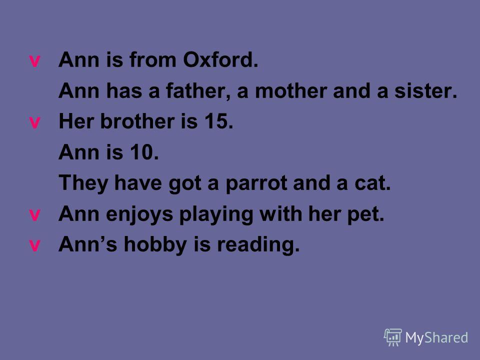 v Ann is from Oxford. Ann has a father, a mother and a sister. v Her brother is 15. Ann is 10. They have got a parrot and a cat. v Ann enjoys playing with her pet. v Anns hobby is reading.