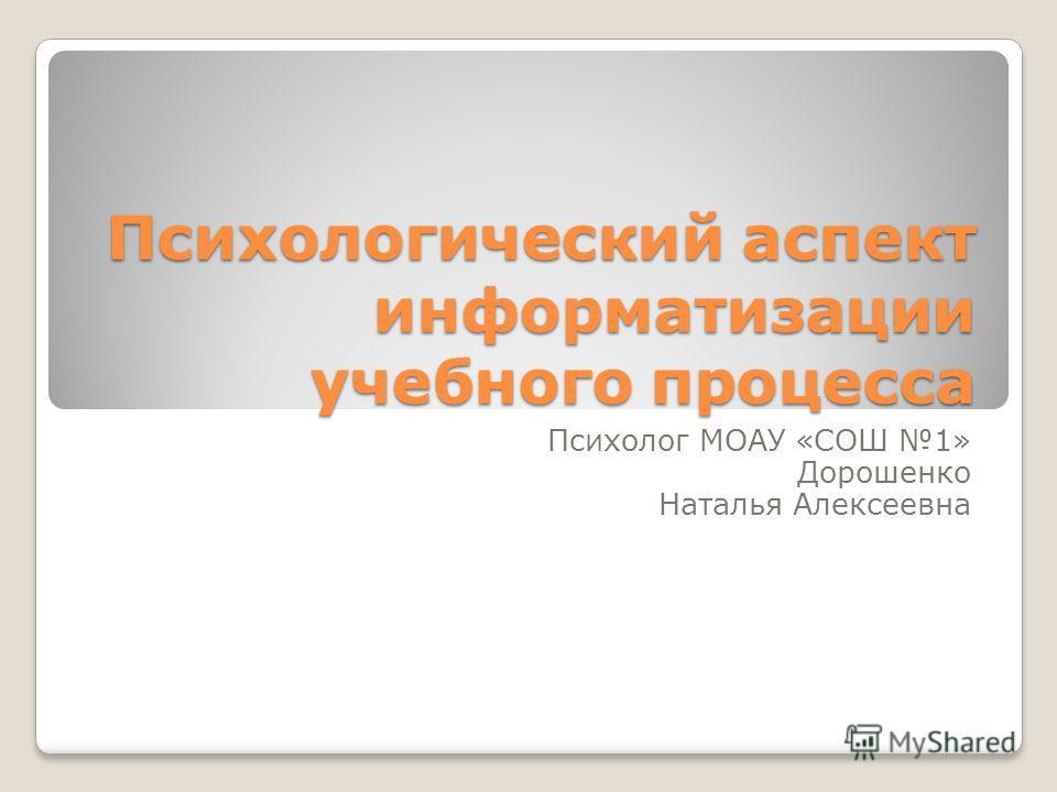 Психологический аспект информатизации учебного процесса Психолог МОАУ «СОШ 1» Дорошенко Наталья Алексеевна