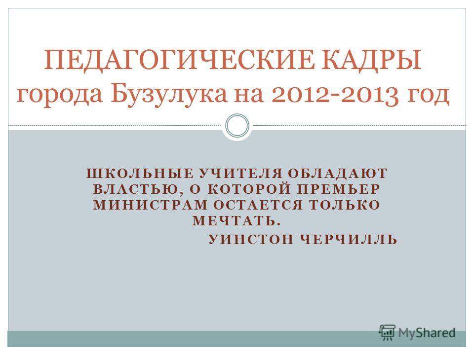 ШКОЛЬНЫЕ УЧИТЕЛЯ ОБЛАДАЮТ ВЛАСТЬЮ, О КОТОРОЙ ПРЕМЬЕР МИНИСТРАМ ОСТАЕТСЯ ТОЛЬКО МЕЧТАТЬ. УИНСТОН ЧЕРЧИЛЛЬ ПЕДАГОГИЧЕСКИЕ КАДРЫ города Бузулука на 2012-2013 год