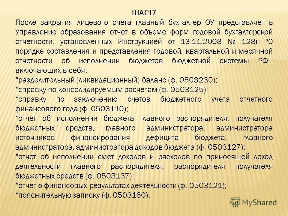ШАГ17 После закрытия лицевого счета главный бухгалтер ОУ представляет в Управление образования отчет в объеме форм годовой бухгалтерской отчетности, установленных Инструкцией от 13.11.2008 128н