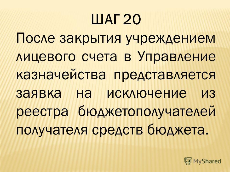 ШАГ 20 После закрытия учреждением лицевого счета в Управление казначейства представляется заявка на исключение из реестра бюджетополучателей получателя средств бюджета.