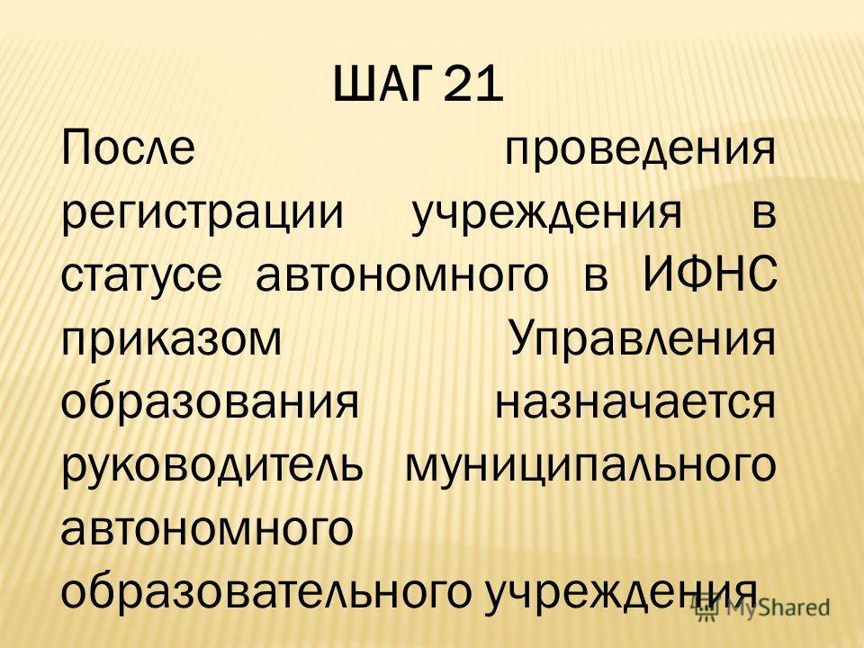 ШАГ 21 После проведения регистрации учреждения в статусе автономного в ИФНС приказом Управления образования назначается руководитель муниципального автономного образовательного учреждения
