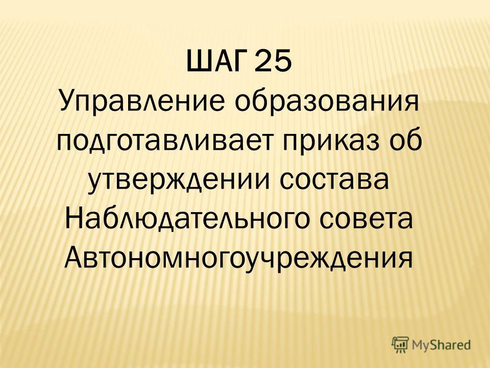ШАГ 25 Управление образования подготавливает приказ об утверждении состава Наблюдательного совета Автономногоучреждения