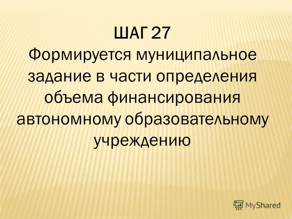 ШАГ 27 Формируется муниципальное задание в части определения объема финансирования автономному образовательному учреждению