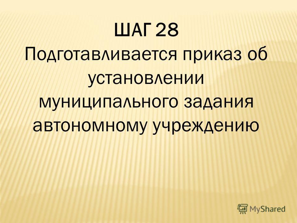 ШАГ 28 Подготавливается приказ об установлении муниципального задания автономному учреждению
