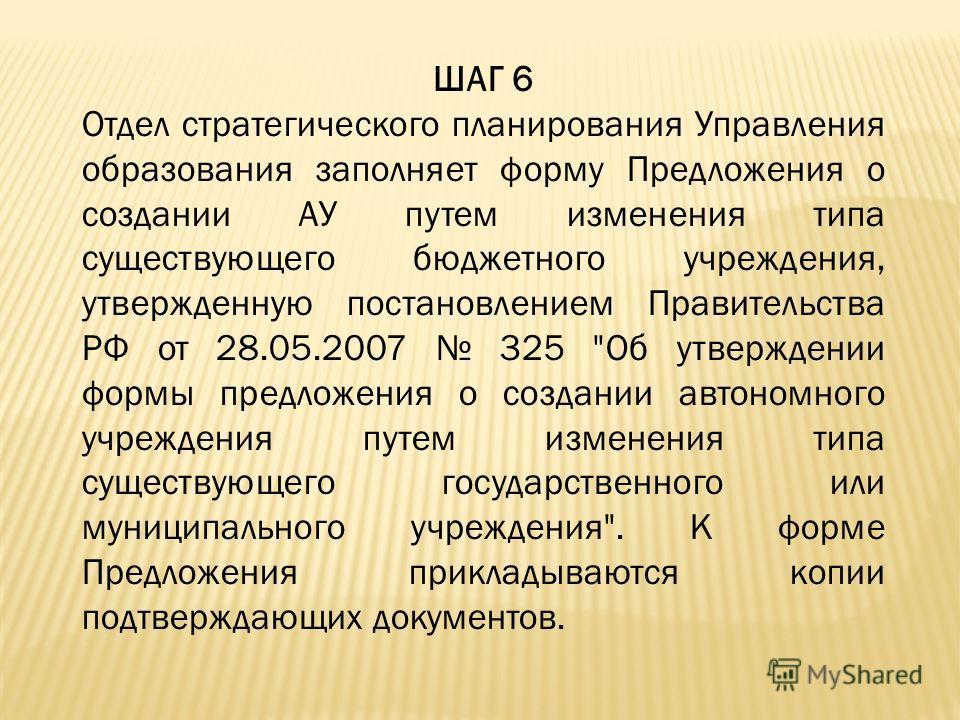 ШАГ 6 Отдел стратегического планирования Управления образования заполняет форму Предложения о создании АУ путем изменения типа существующего бюджетного учреждения, утвержденную постановлением Правительства РФ от 28.05.2007 325