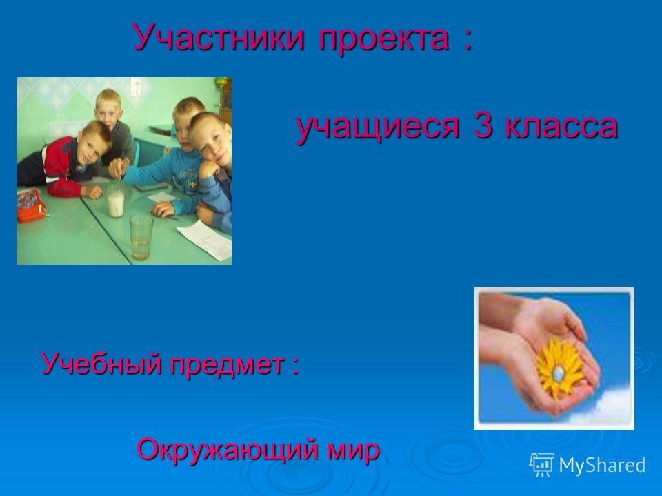 Участники проекта : учащиеся 3 класса Учебный предмет : Окружающий мир