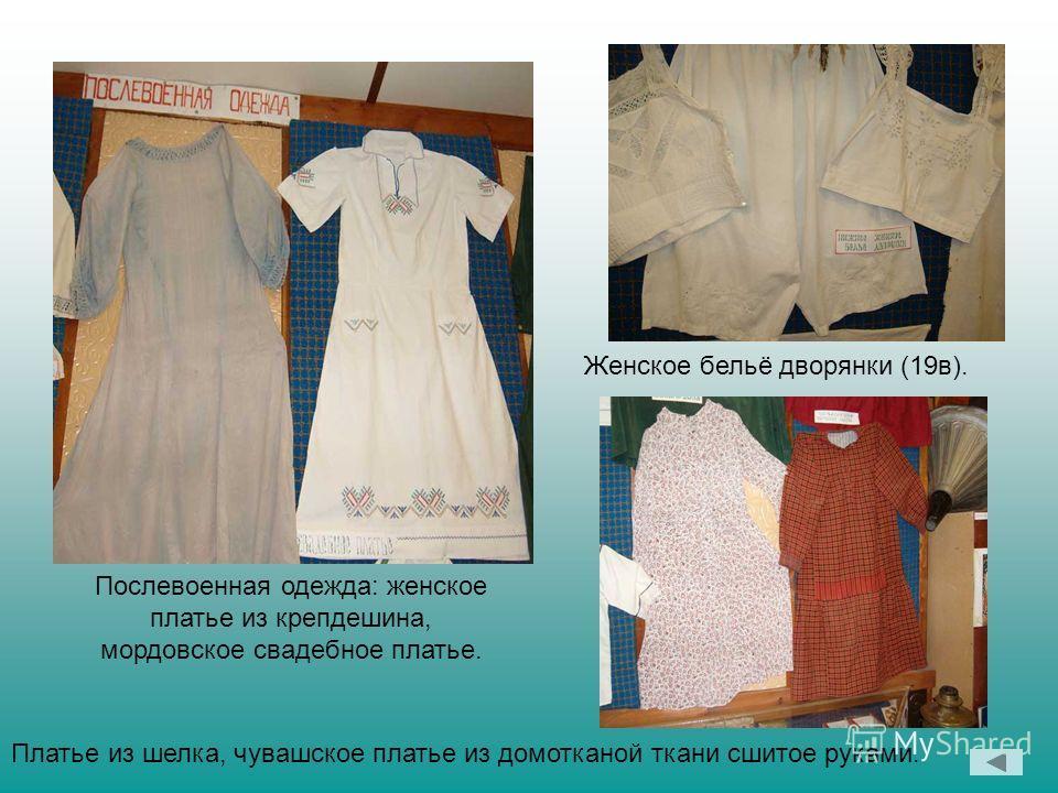 Послевоенная одежда: женское платье из крепдешина, мордовское свадебное платье. Женское бельё дворянки (19в). Платье из шелка, чувашское платье из домотканой ткани сшитое руками.