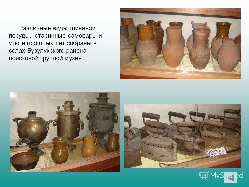 Различные виды глиняной посуды, старинные самовары и утюги прошлых лет собраны в селах Бузулукского района поисковой группой музея.