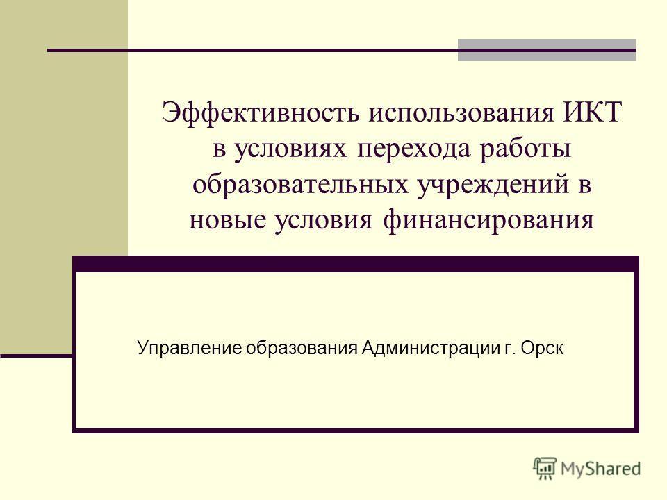Эффективность использования ИКТ в условиях перехода работы образовательных учреждений в новые условия финансирования Управление образования Администрации г. Орск
