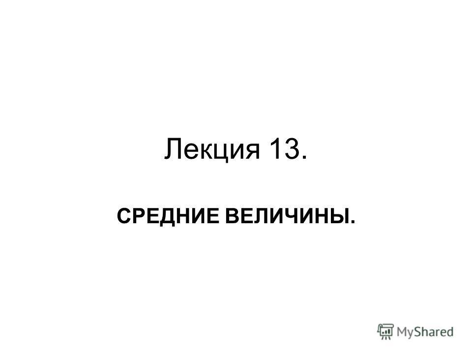 Лекция 13. СРЕДНИЕ ВЕЛИЧИНЫ.