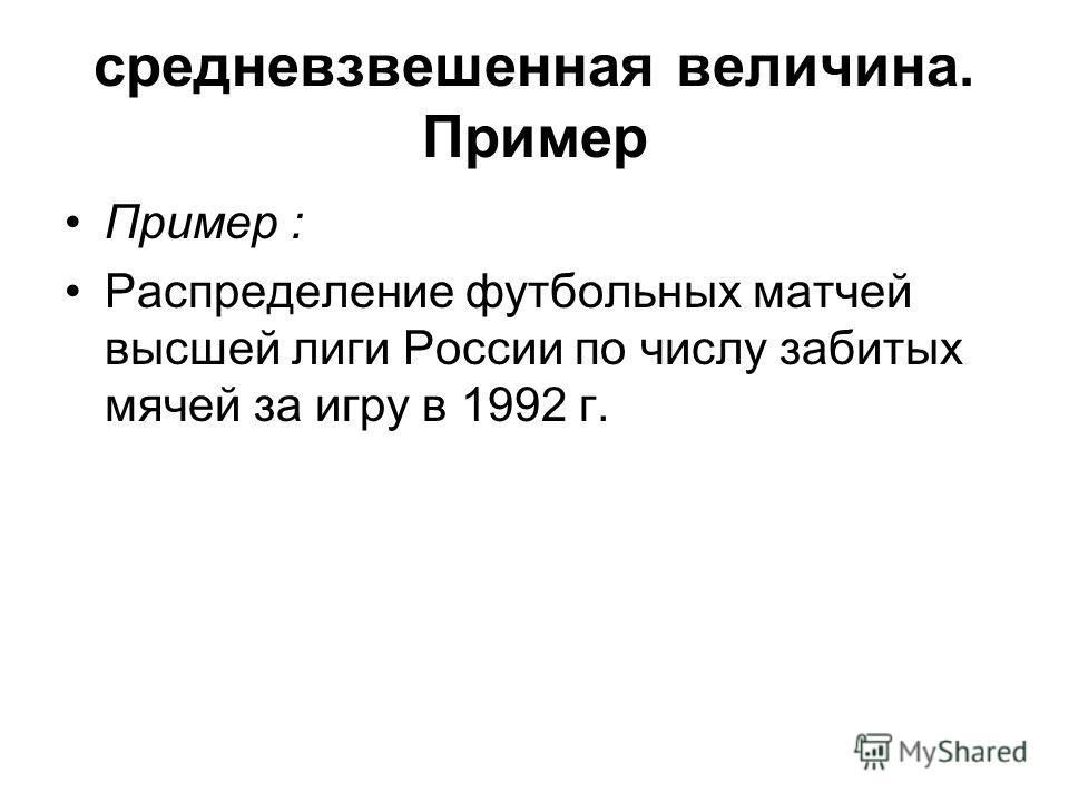 средневзвешенная величина. Пример Пример : Распределение футбольных матчей высшей лиги России по числу забитых мячей за игру в 1992 г.