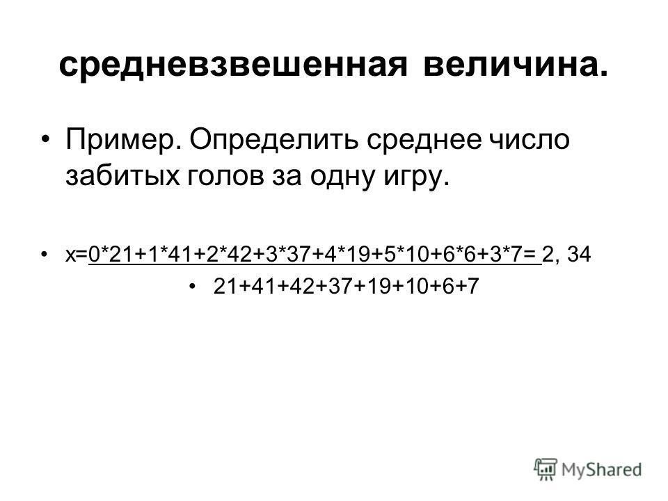 средневзвешенная величина. Пример. Определить среднее число забитых голов за одну игру. x=0*21+1*41+2*42+3*37+4*19+5*10+6*6+3*7= 2, 34 21+41+42+37+19+10+6+7