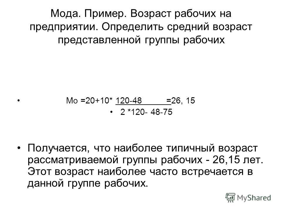 Мода. Пример. Возраст рабочих на предприятии. Определить средний возраст представленной группы рабочих Мо =20+10* 120-48 =26, 15 2 *120- 48-75 Получается, что наиболее типичный возраст рассматриваемой группы рабочих - 26,15 лет. Этот возраст наиболее