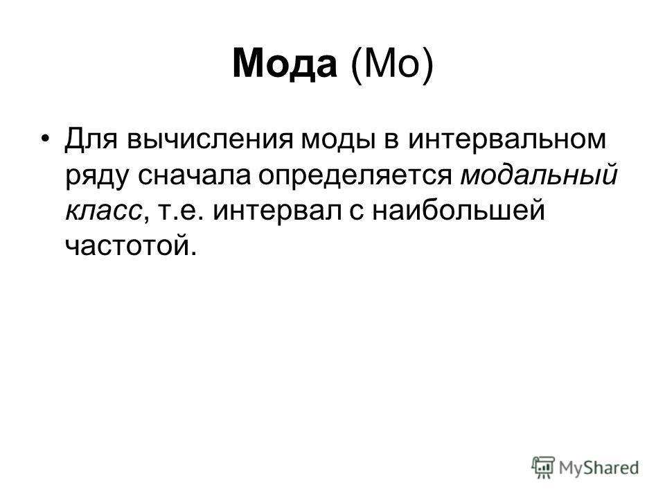 Мода (Мо) Для вычисления моды в интервальном ряду сначала определяется модальный класс, т.е. интервал с наибольшей частотой.