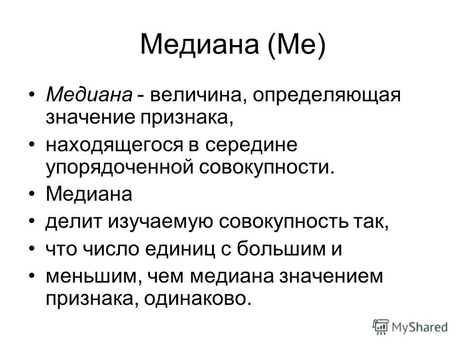 Медиана (Me) Медиана - величина, определяющая значение признака, находящегося в середине упорядоченной совокупности. Медиана делит изучаемую совокупность так, что число единиц с большим и меньшим, чем медиана значением признака, одинаково.